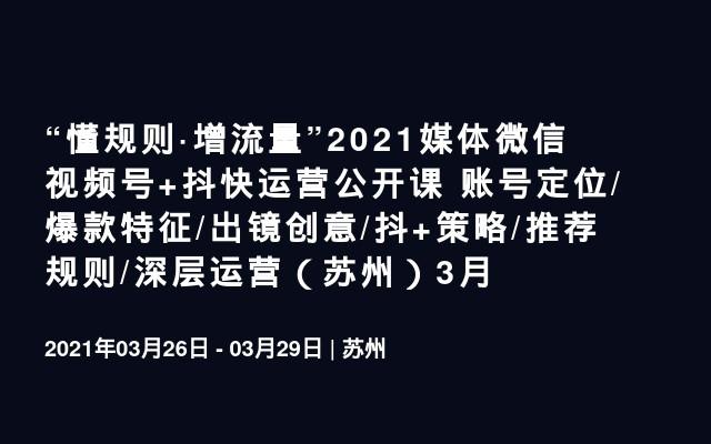 """""""懂规则·增流量""""2021媒体微信视频号+抖快运营公开课 账号定位/爆款特征/出镜创意/抖+策略/推荐规则/深层运营(苏州)3月"""