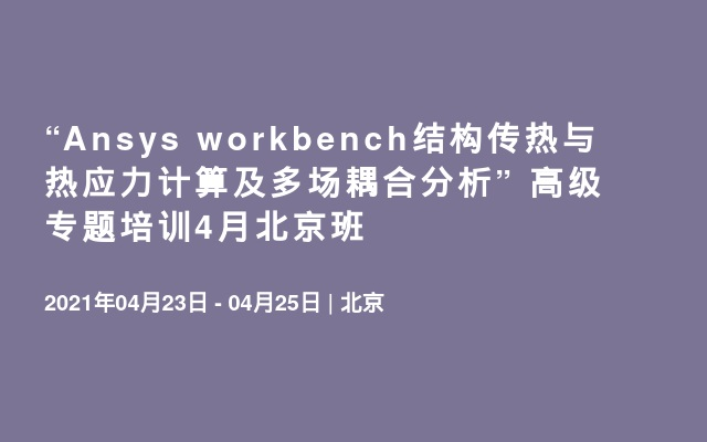 """""""Ansys workbench结构传热与热应力计算及多场耦合分析"""" 高级专题培训4月北京班"""