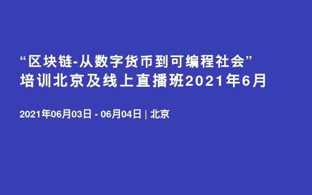 """""""区块链-从数字货币到可编程社会""""培训北京及线上直播班2021年6月"""