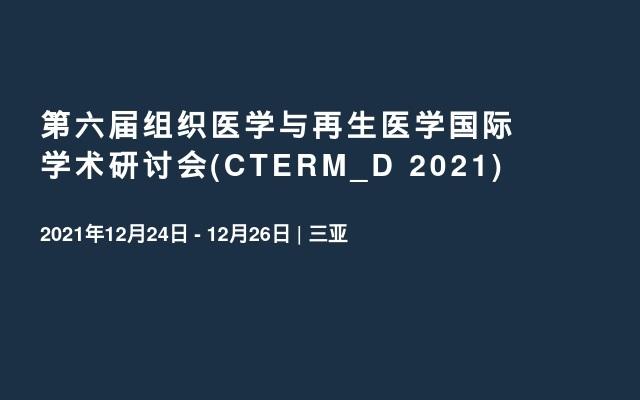 第六届组织医学与再生医学国际学术研讨会(CTERM_D 2021)