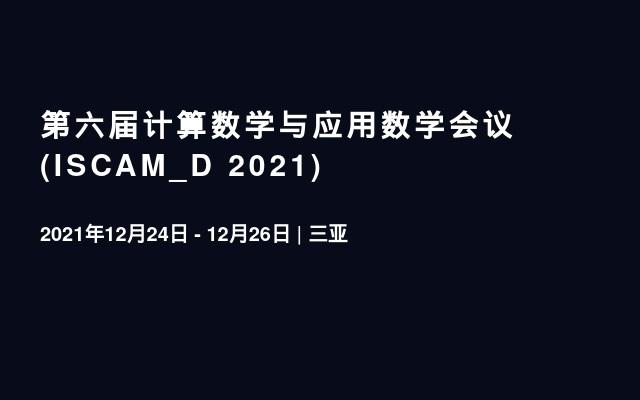 第六届计算数学与应用数学会议(ISCAM_D 2021)