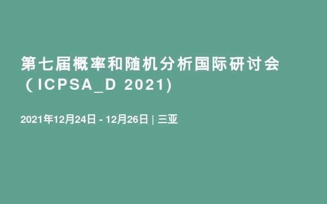 第七届概率和随机分析国际研讨会(ICPSA_D 2021)