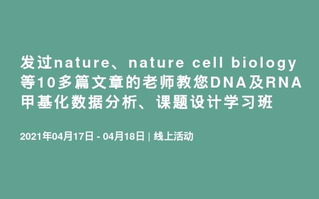 发过nature、nature cell biology等10多篇文章的老师教您DNA及RNA甲基化数据分析、课题设计学习班