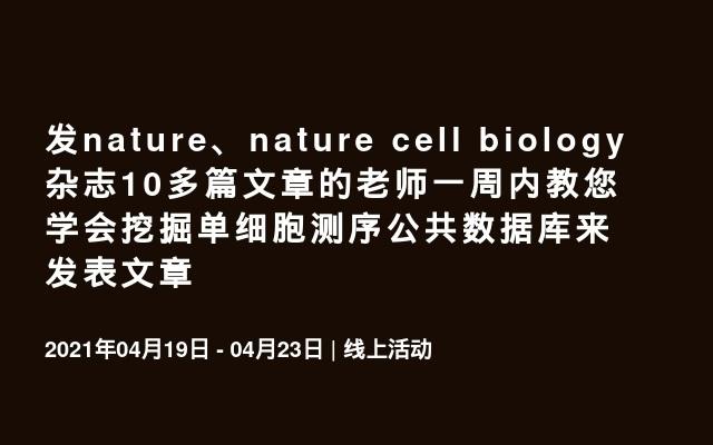发nature、nature cell biology杂志10多篇文章的老师一周内教您学会挖掘单细胞测序公共数据库来发表文章