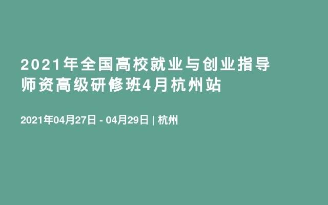 2021年全国高校就业与创业指导师资高级研修班4月杭州站