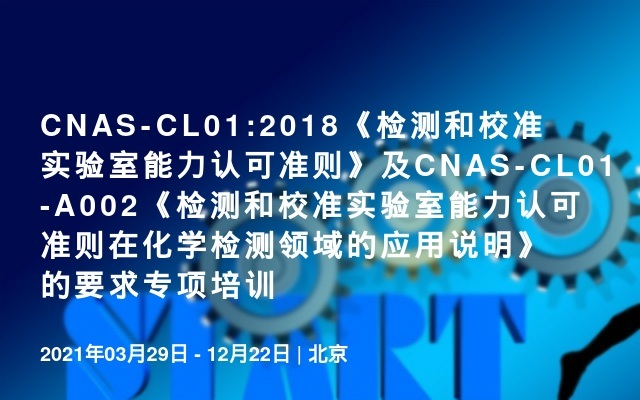 CNAS-CL01:2018《检测和校准实验室能力认可准则》及CNAS-CL01-A002《检测和校准实验室能力认可准则在化学检测领域的应用说明》的要求专项培训