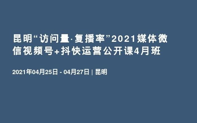"""昆明""""访问量·复播率""""2021媒体微信视频号+抖快运营公开课4月班"""