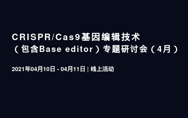 CRISPR/Cas9基因编辑技术(包含Base editor)专题研讨会(4月)