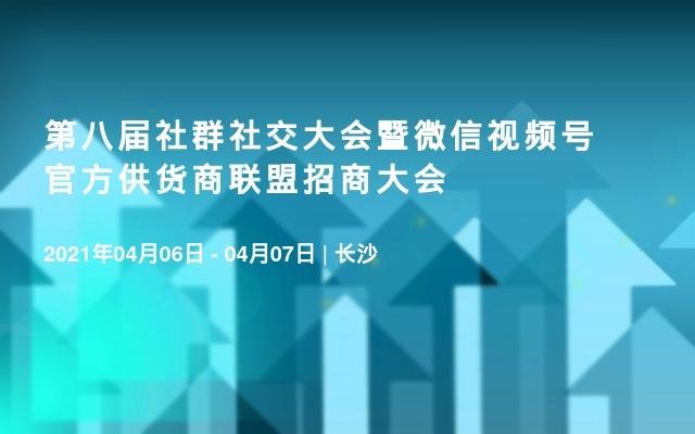 第八届社群社交大会暨微信视频号官方供货商联盟招商大会