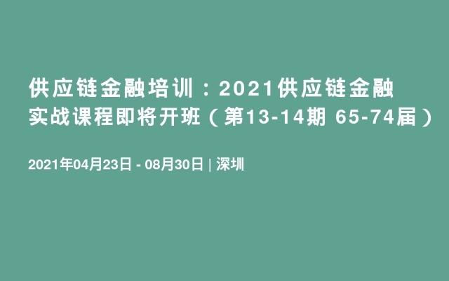 供应链金融培训:2021供应链金融实战课程即将开班(第13-14期 65-74届)