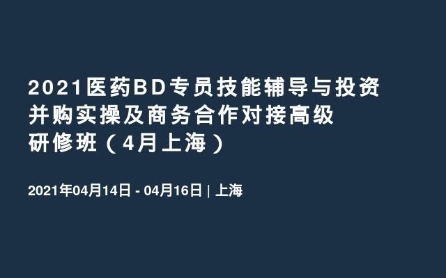 2021医药BD专员技能辅导与投资并购实操及商务合作对接高级研修班(4月上海)