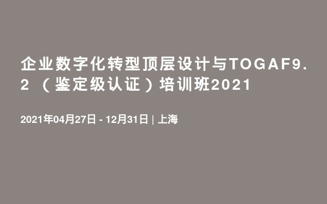 企业数字化转型顶层设计与TOGAF9.2 (鉴定级认证)培训班2021