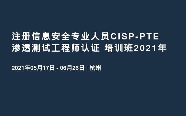 注册信息安全专业人员CISP-PTE渗透测试工程师认证 培训班2021年