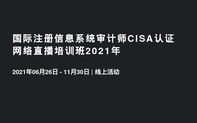 国际注册信息系统审计师CISA认证 网络直播培训班2021年
