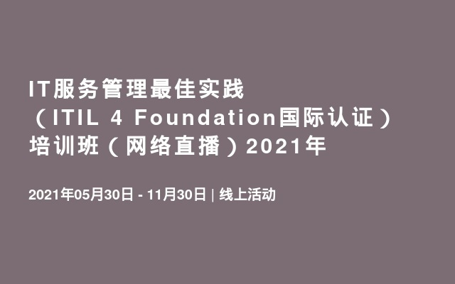IT服务管理最佳实践(ITIL 4 Foundation国际认证) 培训班(网络直播)2021年