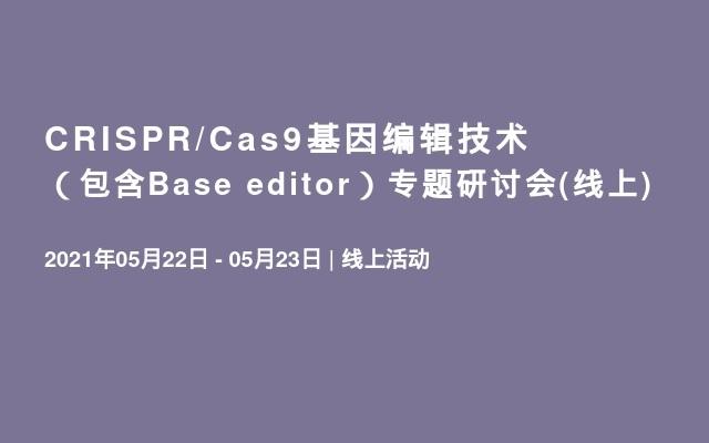 CRISPR/Cas9基因编辑技术(包含Base editor)专题研讨会(线上)
