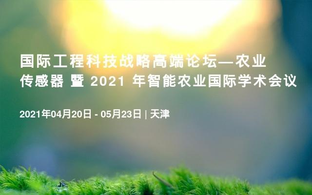 国际工程科技战略高端论坛—农业传感器 暨 2021 年智能农业国际学术会议