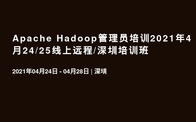 Apache Hadoop管理员培训2021年4月24/25线上远程/深圳培训班