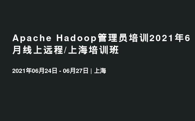 Apache Hadoop管理员培训2021年6月线上远程/上海培训班
