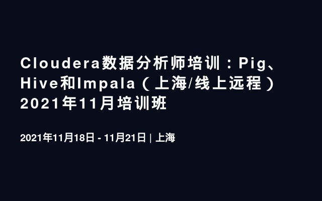 Cloudera数据分析师培训:Pig、Hive和Impala(上海/线上远程)2021年11月培训班