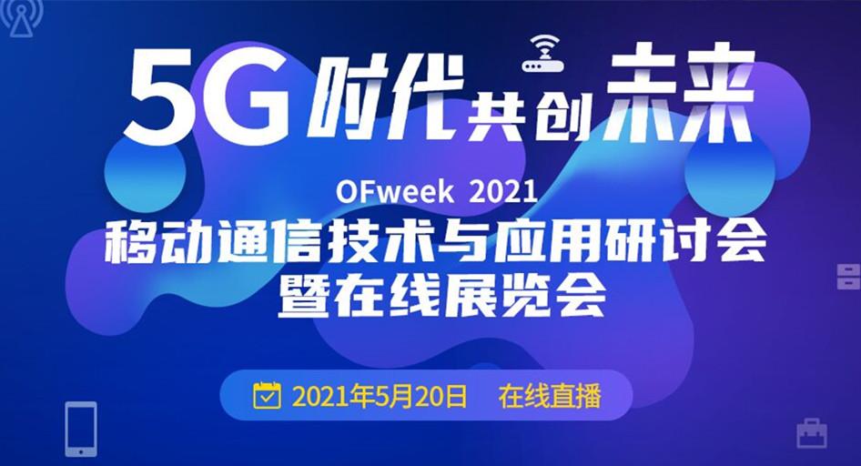 OFweek 2021 移动通信技术与应用研讨会暨在线展览会