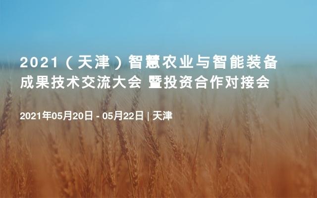 2021(天津)智慧农业与智能装备成果技术交流大会 暨投资合作对接会