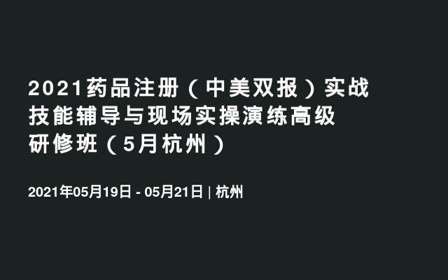 2021药品注册(中美双报)实战技能辅导与现场实操演练高级研修班(5月杭州)