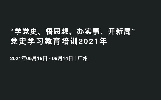 """""""学党史、悟思想、办实事、开新局""""党史学习教育培训2021年"""