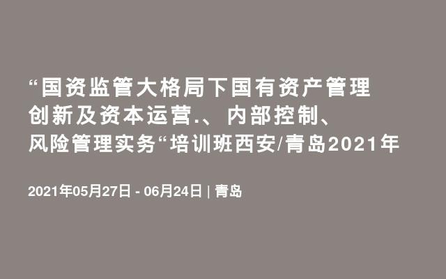 """""""国资监管大格局下国有资产管理创新及资本运营.、内部控制、风险管理实务""""培训班西安/青岛2021年"""