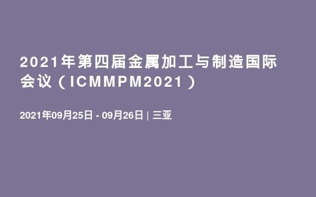 2021年第四届金属加工与制造国际会议(ICMMPM2021)