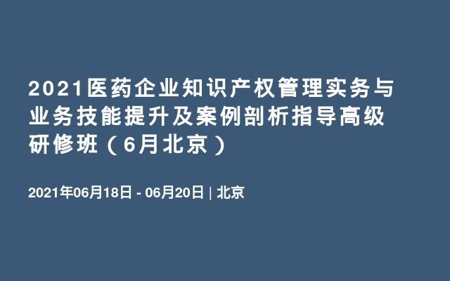 2021医药企业知识产权管理实务与业务技能提升及案例剖析指导高级研修班(6月北京)