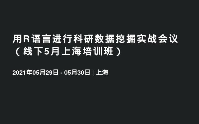 用R语言进行科研数据挖掘实战会议(线下5月上海培训班)