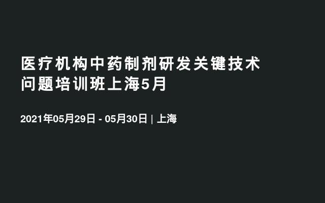 医疗机构中药制剂研发关键技术问题培训班上海5月