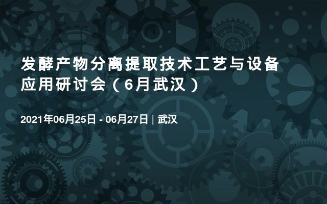 发酵产物分离提取技术工艺与设备应用研讨会(6月武汉)