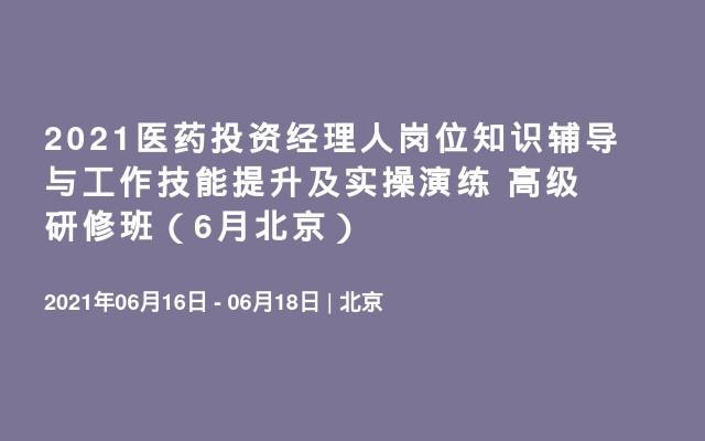 2021医药投资经理人岗位知识辅导与工作技能提升及实操演练 高级研修班(6月北京)