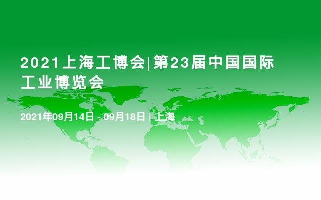 2021上海工博会|第23届中国国际工业博览会