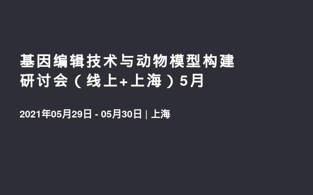 基因编辑技术与动物模型构建研讨会(线上+上海)5月