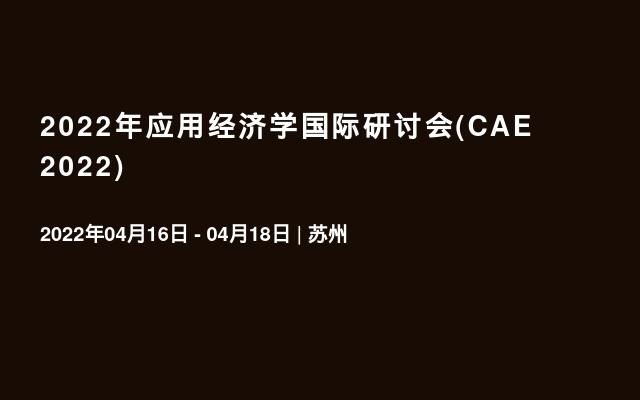 2022年应用经济学国际研讨会(CAE 2022)