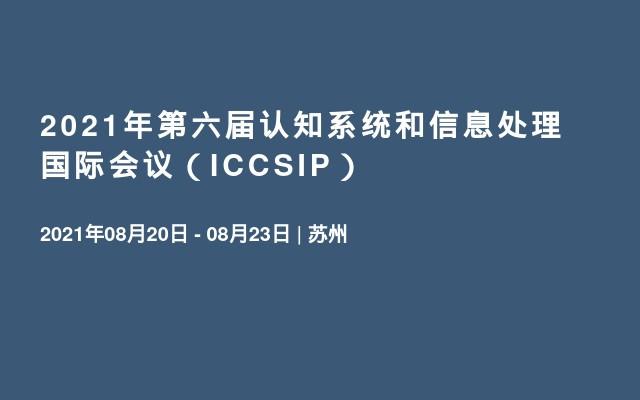 2021年第六届认知系统和信息处理国际会议(ICCSIP)