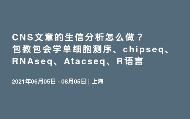 CNS文章的生信分析怎么做?包教包会学单细胞测序、chipseq、RNAseq、Atacseq、R语言