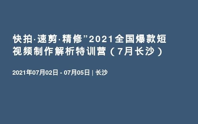 """快拍·速剪·精修""""2021全国爆款短视频制作解析特训营(7月长沙)"""