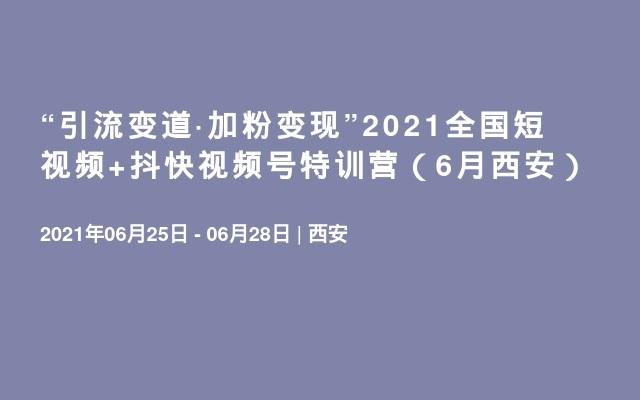 """""""引流变道·加粉变现""""2021全国短视频+抖快视频号特训营(6月西安)"""
