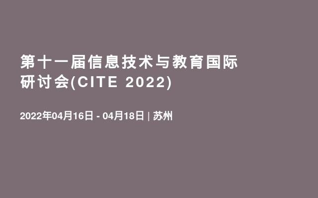 第十一届信息技术与教育国际研讨会(CITE 2022)
