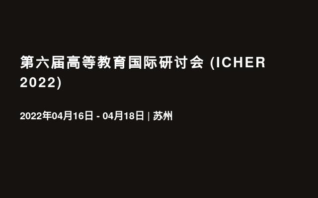 第六届高等教育国际研讨会 (ICHER 2022)