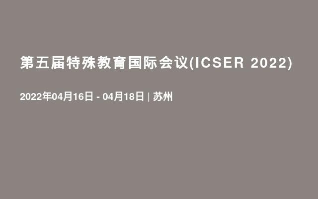 第五届特殊教育国际会议(ICSER 2022)
