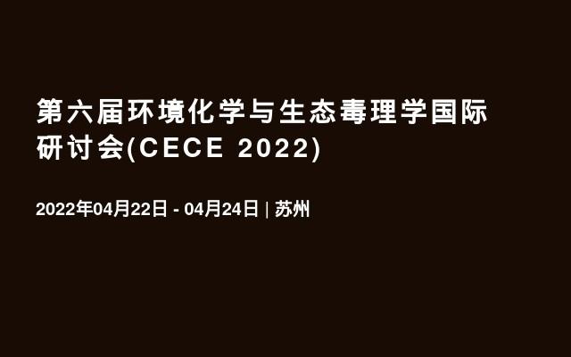 第六届环境化学与生态毒理学国际研讨会(CECE 2022)