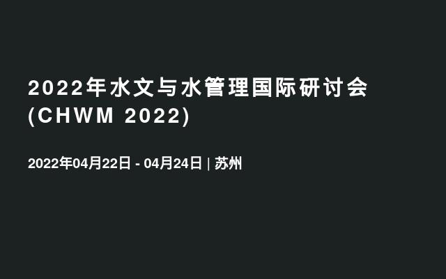 2022年水文与水管理国际研讨会(CHWM 2022)