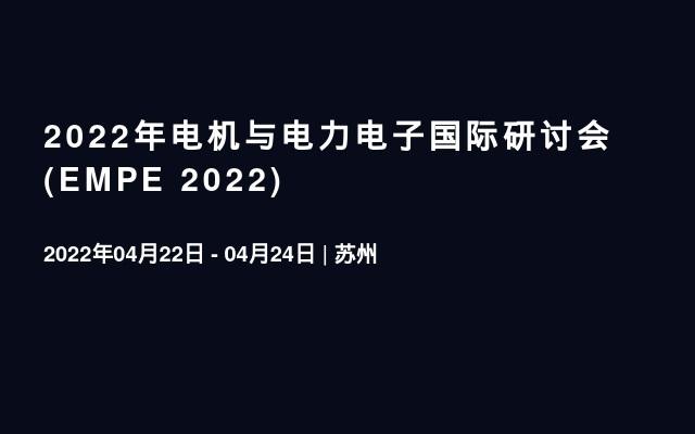 2022年电机与电力电子国际研讨会(EMPE 2022)