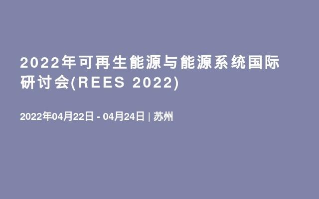 2022年可再生能源与能源系统国际研讨会(REES 2022)