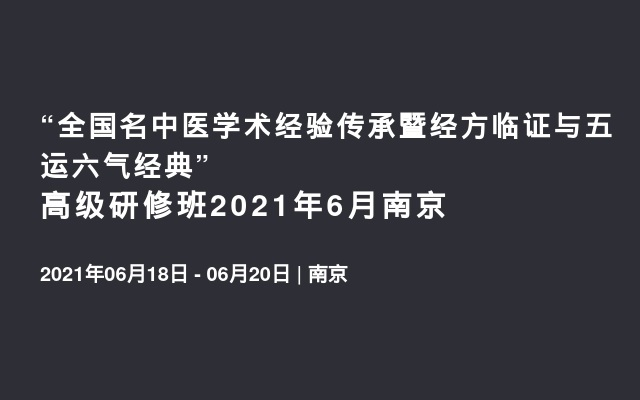 """""""全国名中医学术经验传承暨经方临证与五运六气经典""""高级研修班2021年6月南京"""